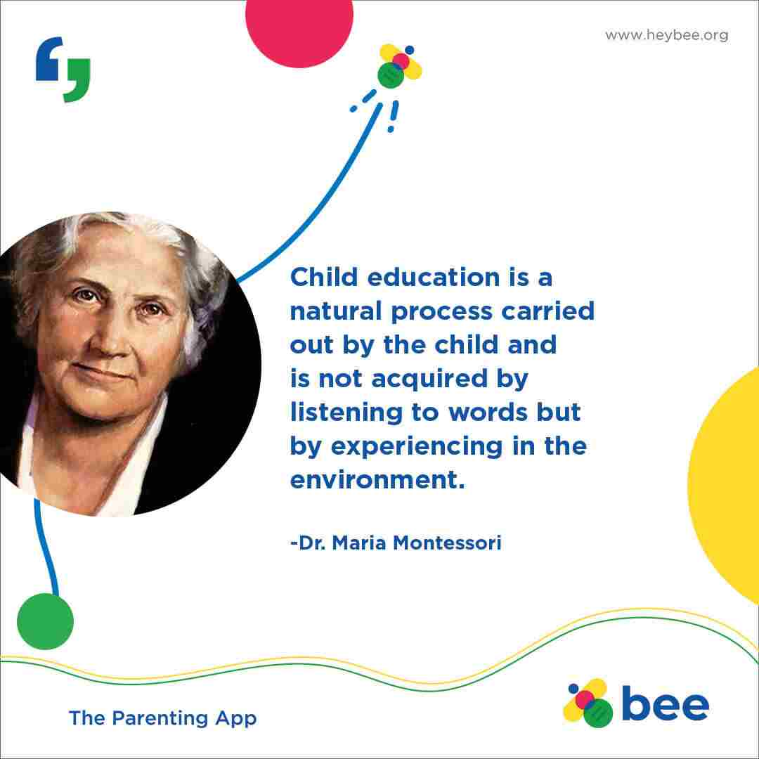 Child education is a natural process carried out by the child and is not acquired by listening to words but by experiences in the environment