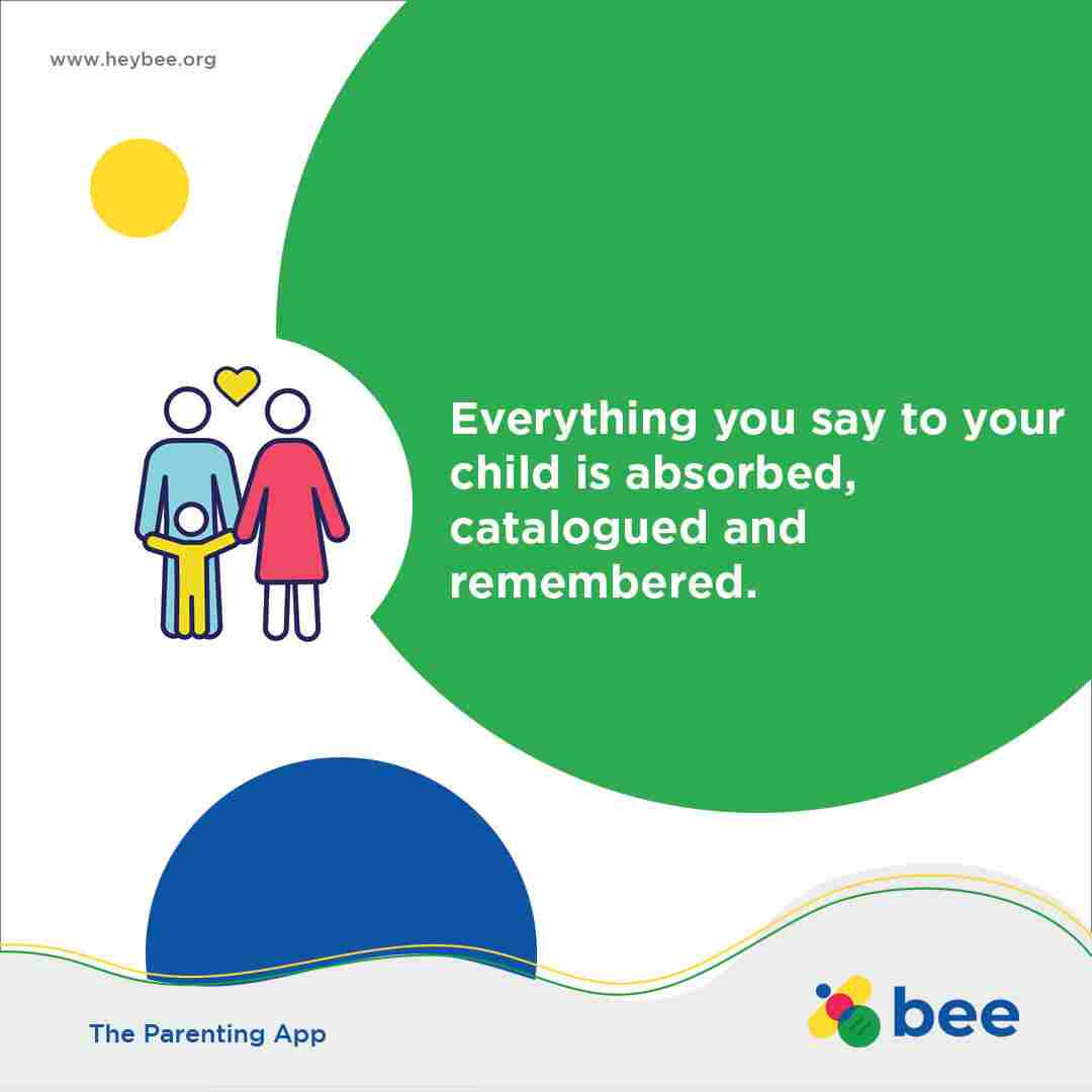 Everything you say to your child is absorbed catalogued and remembered