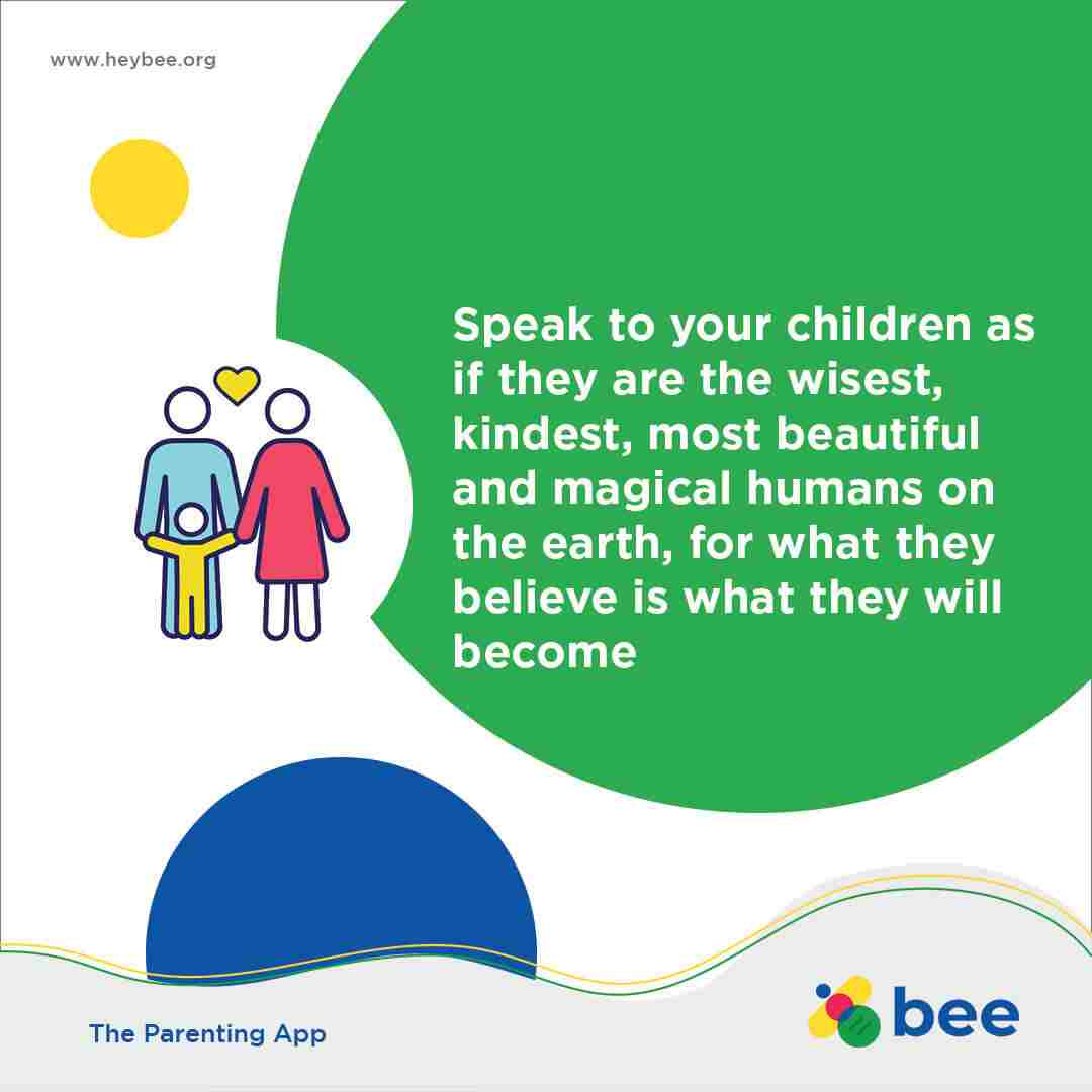 Speak to your children as if they are the wisest kindest most beautiful and magical humans on the earth for what they believe is what they will become