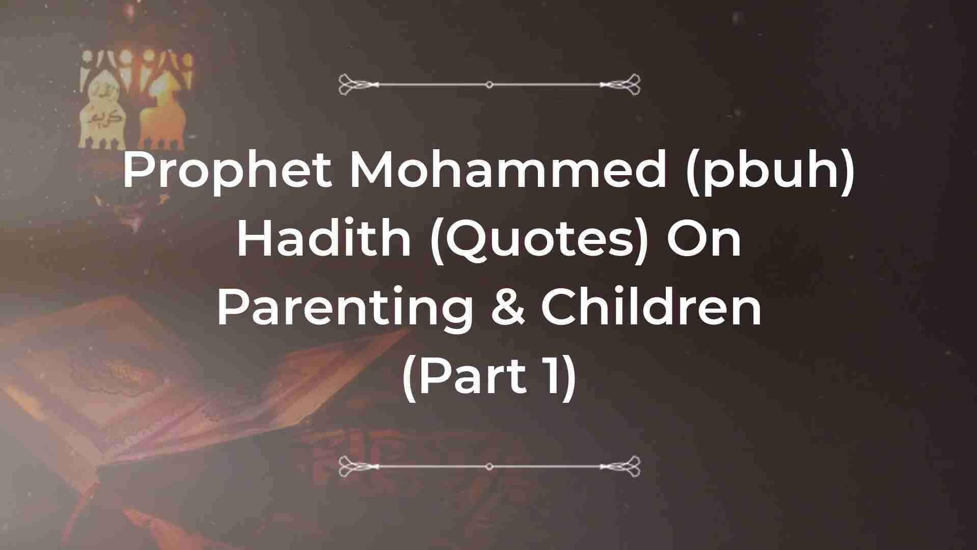Prophet Muhammad Hadiths On Parent Child Relationship Part 1